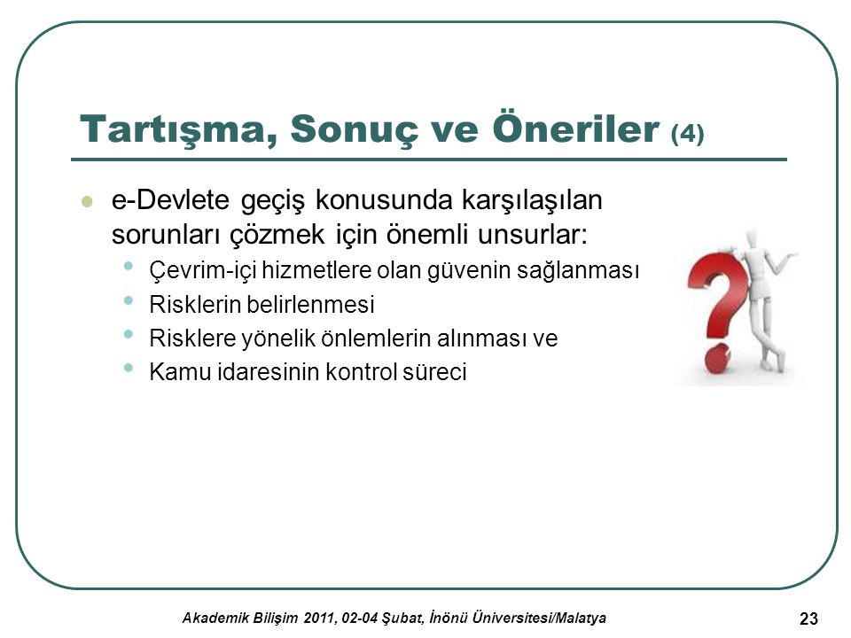Akademik Bilişim 2011, 02-04 Şubat, İnönü Üniversitesi/Malatya 23 Tartışma, Sonuç ve Öneriler (4) e-Devlete geçiş konusunda karşılaşılan sorunları çöz