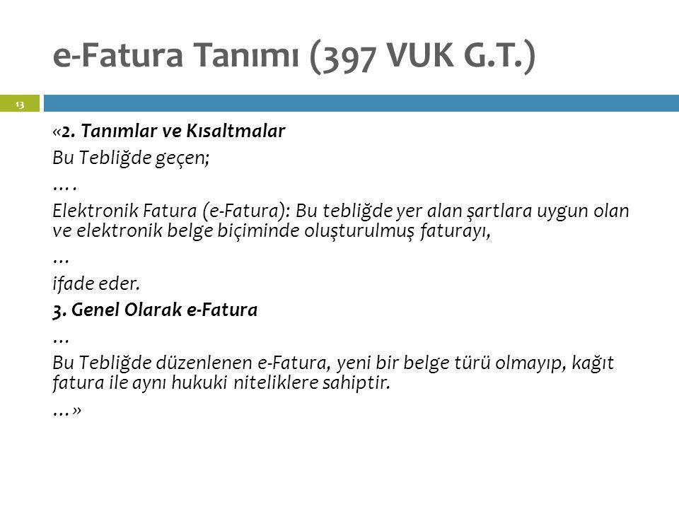 e-Fatura Tanımı (397 VUK G.T.) 13 «2. Tanımlar ve Kısaltmalar Bu Tebliğde geçen; …. Elektronik Fatura (e-Fatura): Bu tebliğde yer alan şartlara uygun
