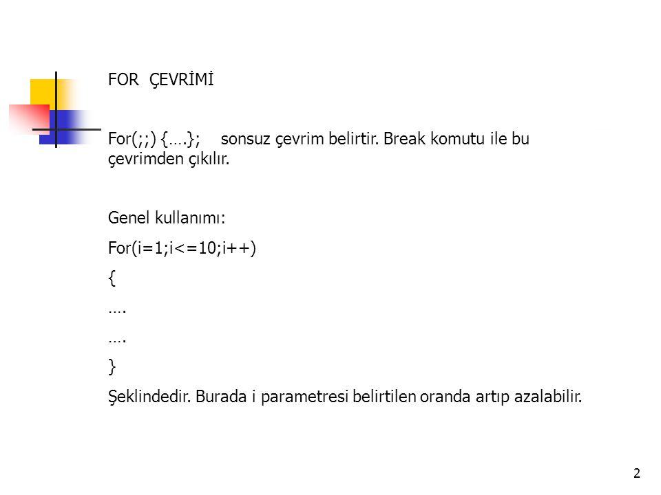 2 FOR ÇEVRİMİ For(;;) {….}; sonsuz çevrim belirtir. Break komutu ile bu çevrimden çıkılır. Genel kullanımı: For(i=1;i<=10;i++) { …. } Şeklindedir. Bur