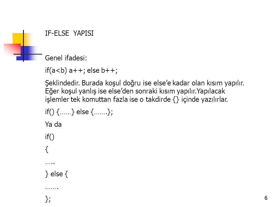 6 IF-ELSE YAPISI Genel ifadesi: if(a<b) a++; else b++; Şeklindedir. Burada koşul doğru ise else'e kadar olan kısım yapılır. Eğer koşul yanlış ise else