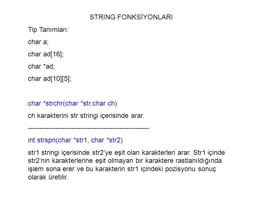 STRING FONKSİYONLARI Tip Tanımları: char a; char ad[16]; char *ad; char ad[10][5]; char *strchr(char *str,char ch) ch karakterini str stringi içerisin