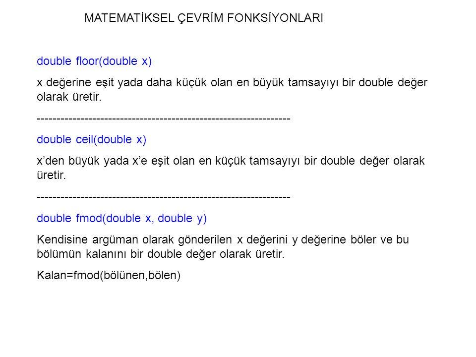 MATEMATİKSEL ÇEVRİM FONKSİYONLARI double floor(double x) x değerine eşit yada daha küçük olan en büyük tamsayıyı bir double değer olarak üretir. -----