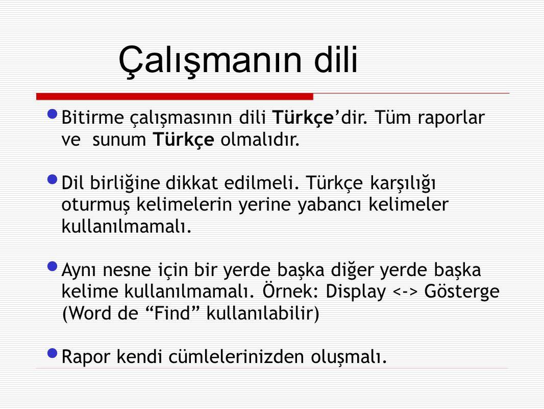 Bitirme çalışmasının dili Türkçe'dir. Tüm raporlar ve sunum Türkçe olmalıdır. Dil birliğine dikkat edilmeli. Türkçe karşılığı oturmuş kelimelerin yeri