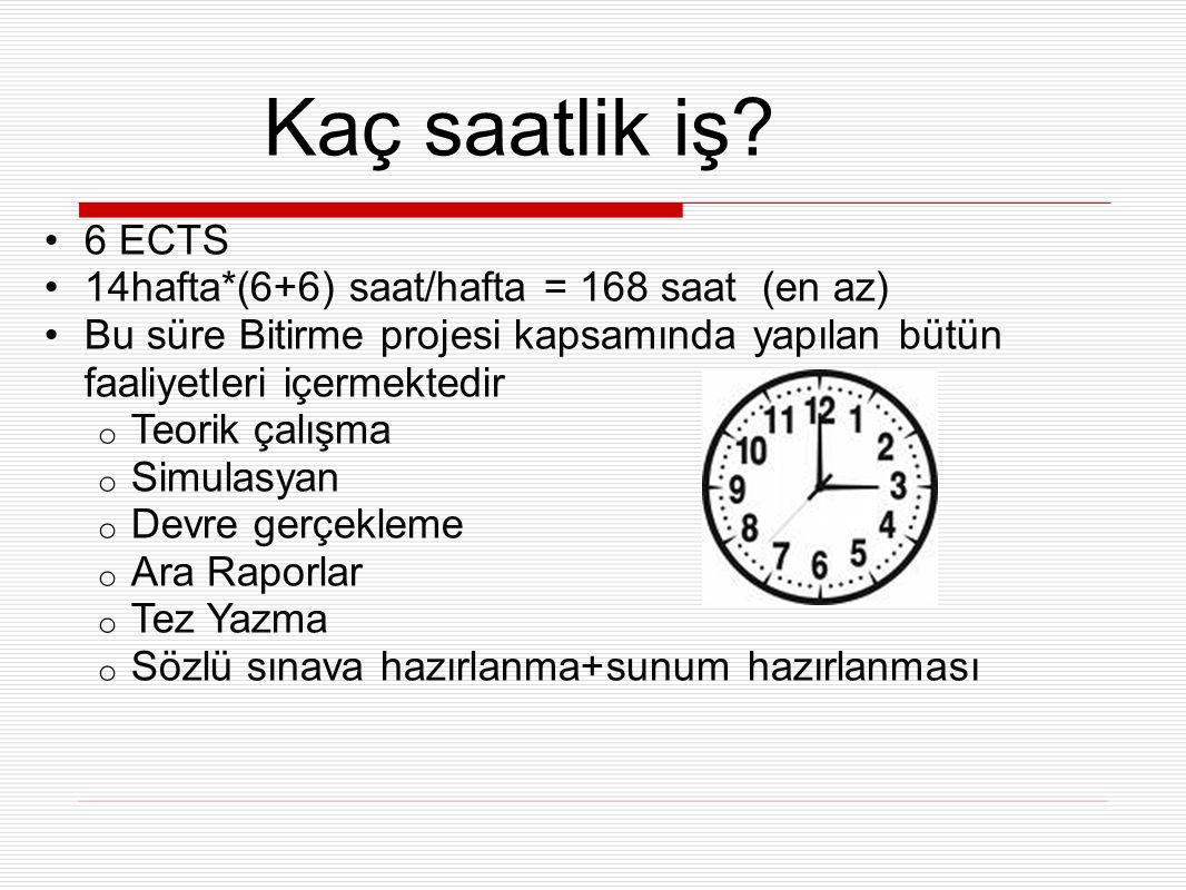 6 ECTS 14hafta*(6+6) saat/hafta = 168 saat (en az) Bu süre Bitirme projesi kapsamında yapılan bütün faaliyetleri içermektedir o Teorik çalışma o Simulasyan o Devre gerçekleme o Ara Raporlar o Tez Yazma o Sözlü sınava hazırlanma+sunum hazırlanması Kaç saatlik iş?