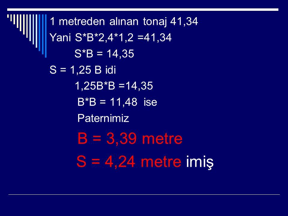 1 metreden alınan tonaj 41,34 Yani S*B*2,4*1,2 =41,34 S*B = 14,35 S = 1,25 B idi 1,25B*B =14,35 B*B = 11,48 ise Paternimiz B = 3,39 metre S = 4,24 met