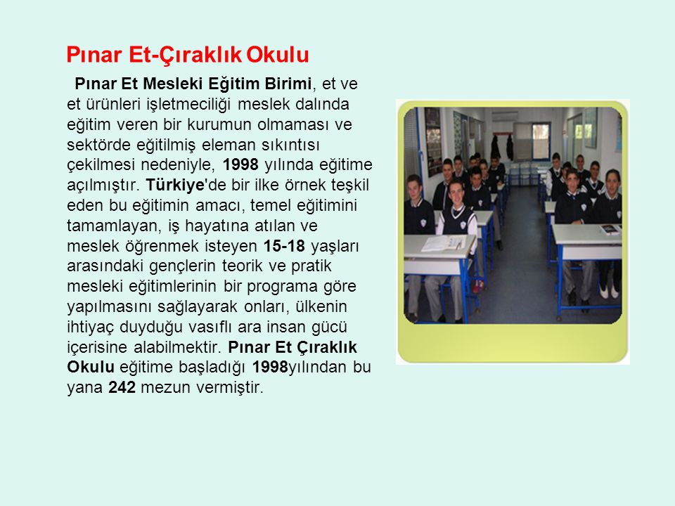 Pınar Et-Çıraklık Okulu Pınar Et Mesleki Eğitim Birimi, et ve et ürünleri işletmeciliği meslek dalında eğitim veren bir kurumun olmaması ve sektörde e