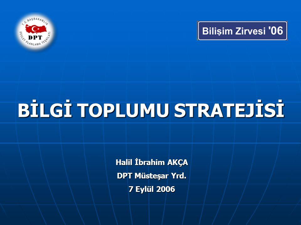 BİLGİ TOPLUMU STRATEJİSİ Halil İbrahim AKÇA DPT Müsteşar Yrd. 7 Eylül 2006