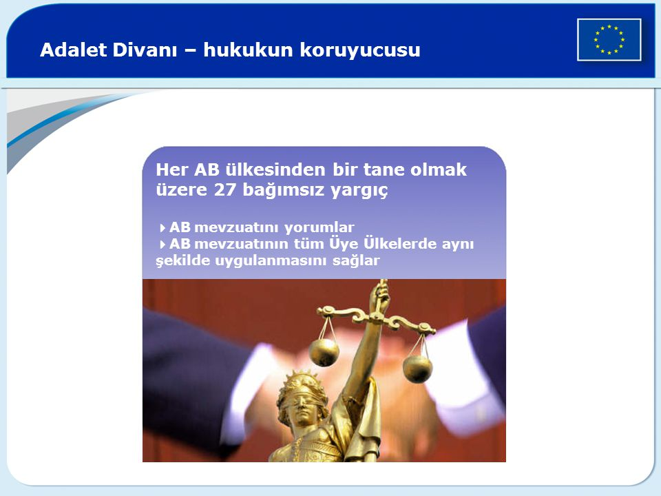 Adalet Divanı – hukukun koruyucusu Her AB ülkesinden bir tane olmak üzere 27 bağımsız yargıç  AB mevzuatını yorumlar  AB mevzuatının tüm Üye Ülkeler