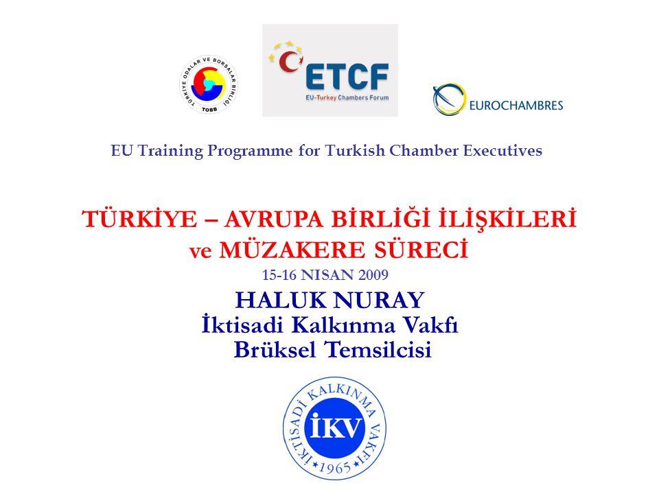 TÜRKİYE – AVRUPA BİRLİĞİ İLİŞKİLERİ ve MÜZAKERE SÜRECİ HALUK NURAY İktisadi Kalkınma Vakfı Brüksel Temsilcisi EU Training Programme for Turkish Chambe