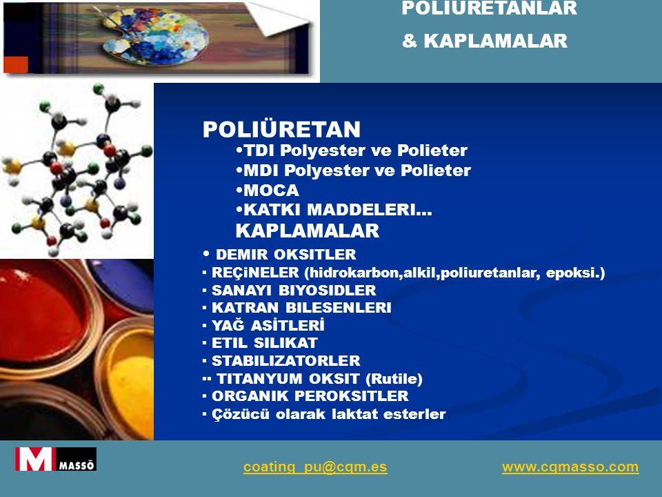 POLIÜRETANLAR & KAPLAMALAR coating_pu@cqm.es www.cqmasso.com POLIÜRETAN TDI Polyester ve Polieter MDI Polyester ve Polieter MOCA KATKI MADDELERI… KAPLAMALAR DEMIR OKSITLER · REÇiNELER (hidrokarbon,alkil,poliuretanlar, epoksi.) · SANAYI BIYOSIDLER · KATRAN BILESENLERI · YAĞ ASİTLERİ · ETIL SILIKAT · STABILIZATORLER ·· TITANYUM OKSIT (Rutile) · ORGANIK PEROKSITLER · Çözücü olarak laktat esterler
