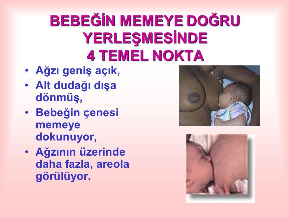 BEBEĞİN MEMEYE DOĞRU YERLEŞMESİNDE 4 TEMEL NOKTA Ağzı geniş açık, Alt dudağı dışa dönmüş, Bebeğin çenesi memeye dokunuyor, Ağzının üzerinde daha fazla