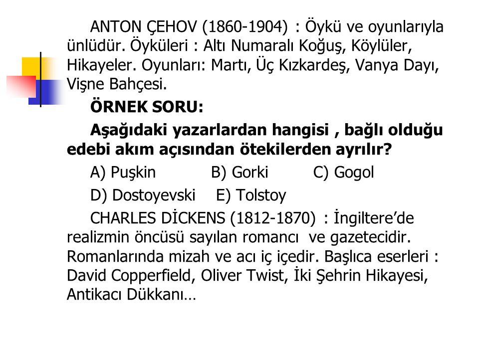 ANTON ÇEHOV (1860-1904) : Öykü ve oyunlarıyla ünlüdür. Öyküleri : Altı Numaralı Koğuş, Köylüler, Hikayeler. Oyunları: Martı, Üç Kızkardeş, Vanya Dayı,