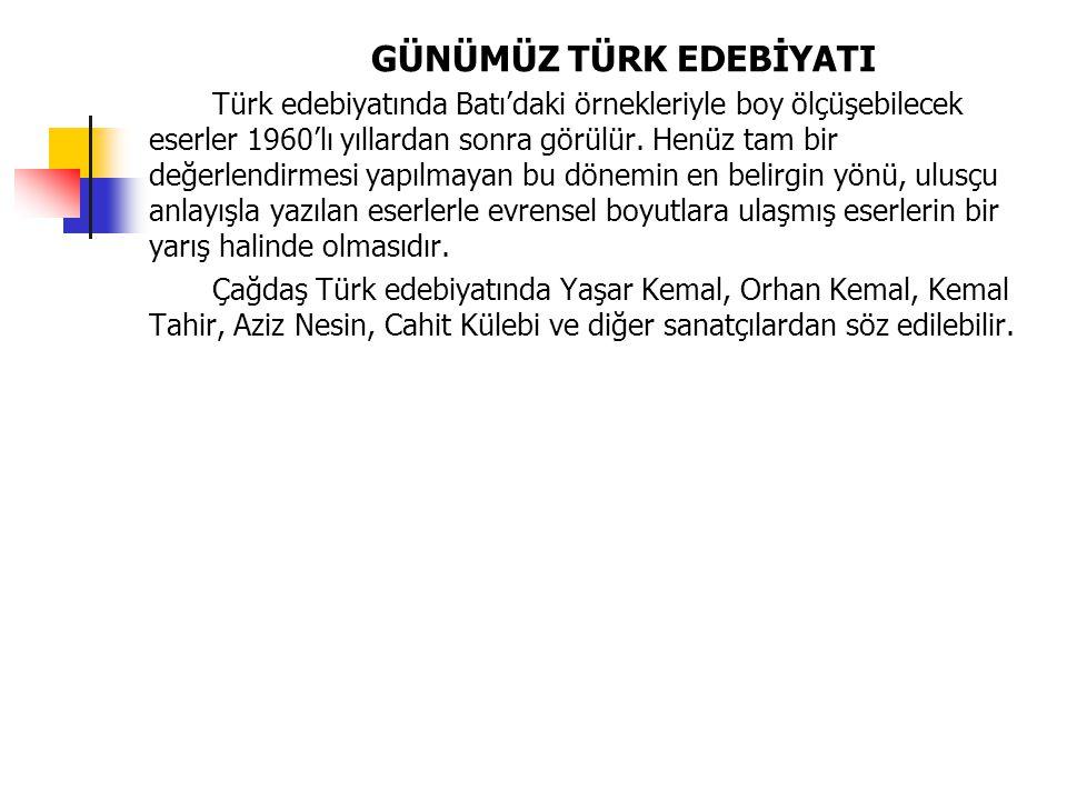 GÜNÜMÜZ TÜRK EDEBİYATI Türk edebiyatında Batı'daki örnekleriyle boy ölçüşebilecek eserler 1960'lı yıllardan sonra görülür. Henüz tam bir değerlendirme