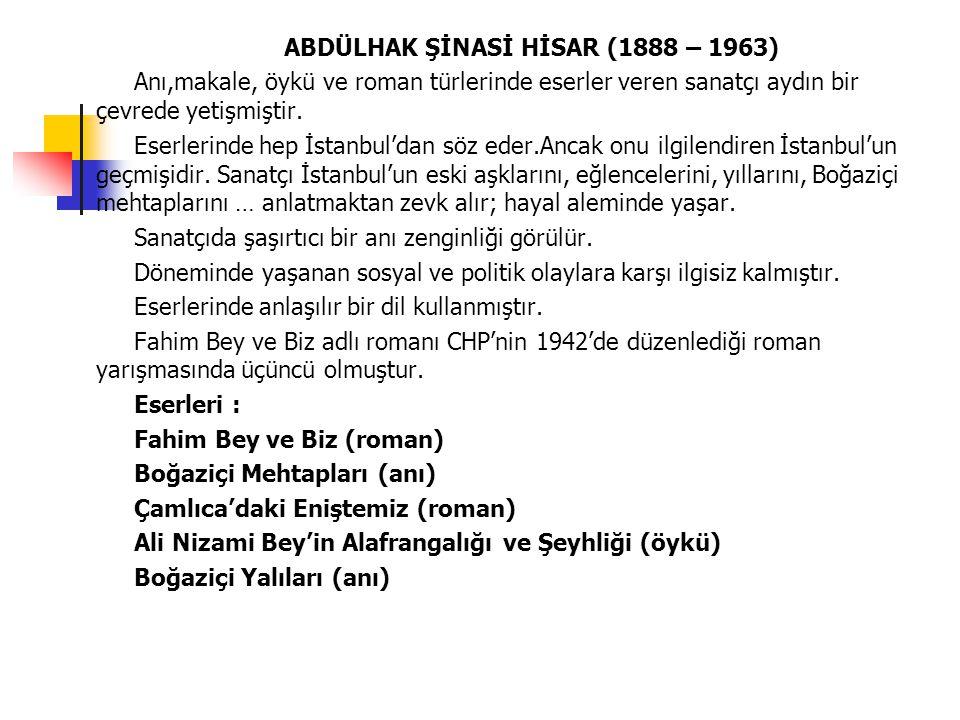 ABDÜLHAK ŞİNASİ HİSAR (1888 – 1963) Anı,makale, öykü ve roman türlerinde eserler veren sanatçı aydın bir çevrede yetişmiştir. Eserlerinde hep İstanbul