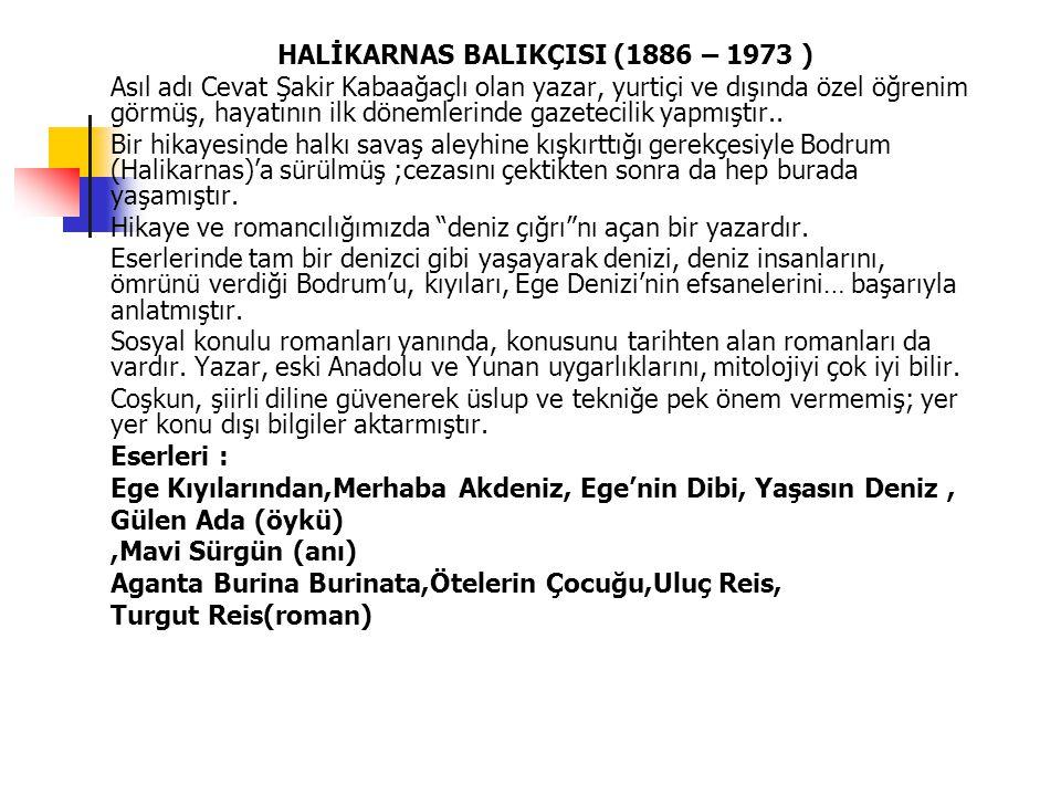 HALİKARNAS BALIKÇISI (1886 – 1973 ) Asıl adı Cevat Şakir Kabaağaçlı olan yazar, yurtiçi ve dışında özel öğrenim görmüş, hayatının ilk dönemlerinde gaz