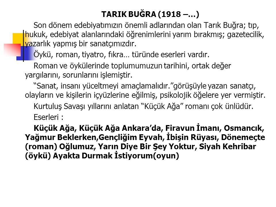 TARIK BUĞRA (1918 –…) Son dönem edebiyatımızın önemli adlarından olan Tarık Buğra; tıp, hukuk, edebiyat alanlarındaki öğrenimlerini yarım bırakmış; ga