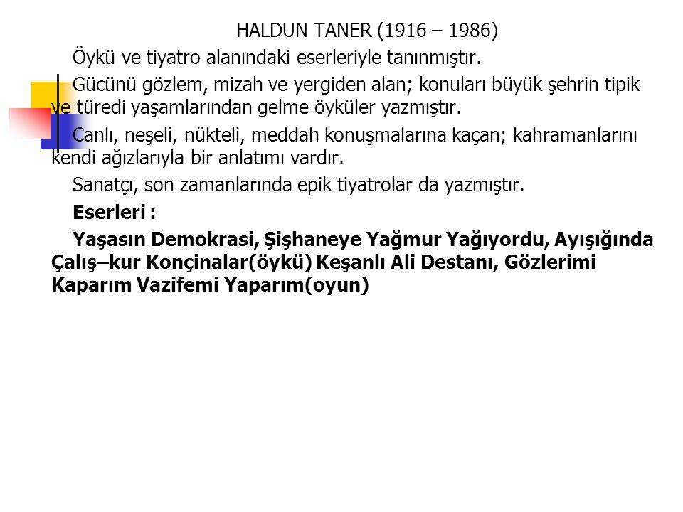 HALDUN TANER (1916 – 1986) Öykü ve tiyatro alanındaki eserleriyle tanınmıştır. Gücünü gözlem, mizah ve yergiden alan; konuları büyük şehrin tipik ve t