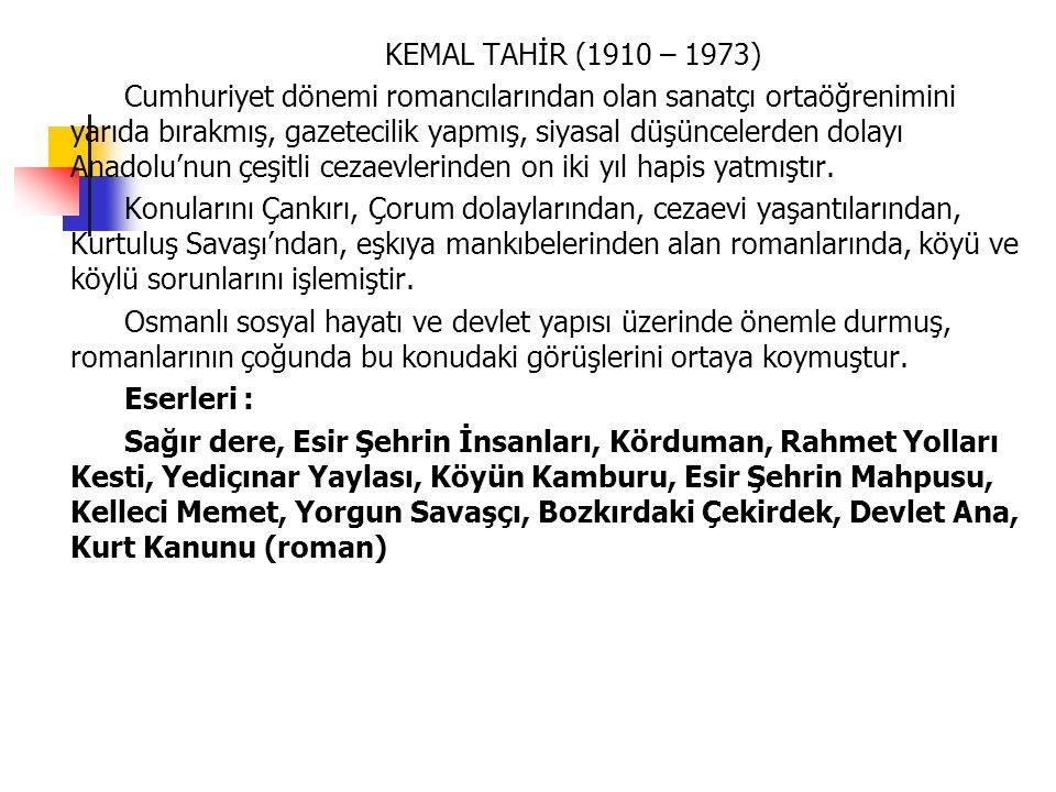 KEMAL TAHİR (1910 – 1973) Cumhuriyet dönemi romancılarından olan sanatçı ortaöğrenimini yarıda bırakmış, gazetecilik yapmış, siyasal düşüncelerden dol