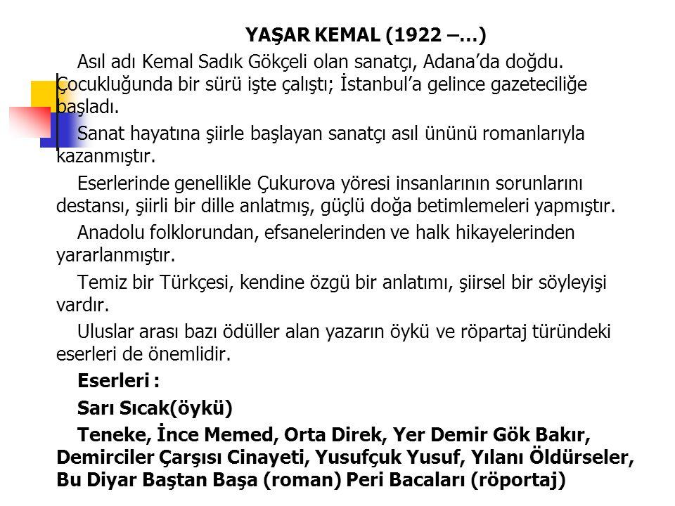 YAŞAR KEMAL (1922 –…) Asıl adı Kemal Sadık Gökçeli olan sanatçı, Adana'da doğdu. Çocukluğunda bir sürü işte çalıştı; İstanbul'a gelince gazeteciliğe b