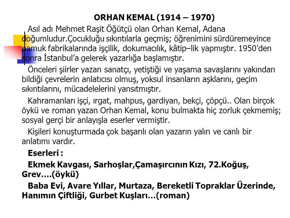 ORHAN KEMAL (1914 – 1970) Asıl adı Mehmet Raşit Öğütçü olan Orhan Kemal, Adana doğumludur.Çocukluğu sıkıntılarla geçmiş; öğrenimini sürdüremeyince pam