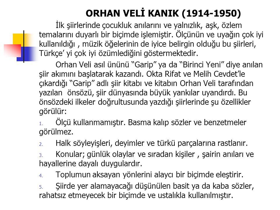 ORHAN VELİ KANIK (1914-1950) İlk şiirlerinde çocukluk anılarını ve yalnızlık, aşk, özlem temalarını duyarlı bir biçimde işlemiştir. Ölçünün ve uyağın