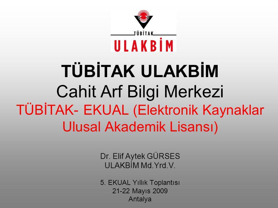TÜBİTAK ULAKBİM Cahit Arf Bilgi Merkezi TÜBİTAK- EKUAL (Elektronik Kaynaklar Ulusal Akademik Lisansı) Dr. Elif Aytek GÜRSES ULAKBİM Md.Yrd.V. 5. EKUAL