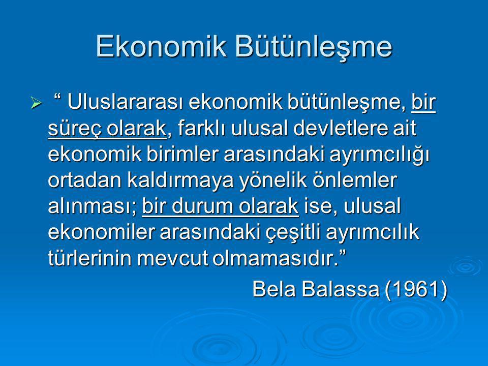 Ekonomik Bütünleşme  Uluslararası ekonomik bütünleşme, bir süreç olarak, farklı ulusal devletlere ait ekonomik birimler arasındaki ayrımcılığı ortadan kaldırmaya yönelik önlemler alınması; bir durum olarak ise, ulusal ekonomiler arasındaki çeşitli ayrımcılık türlerinin mevcut olmamasıdır. Bela Balassa (1961) Bela Balassa (1961)