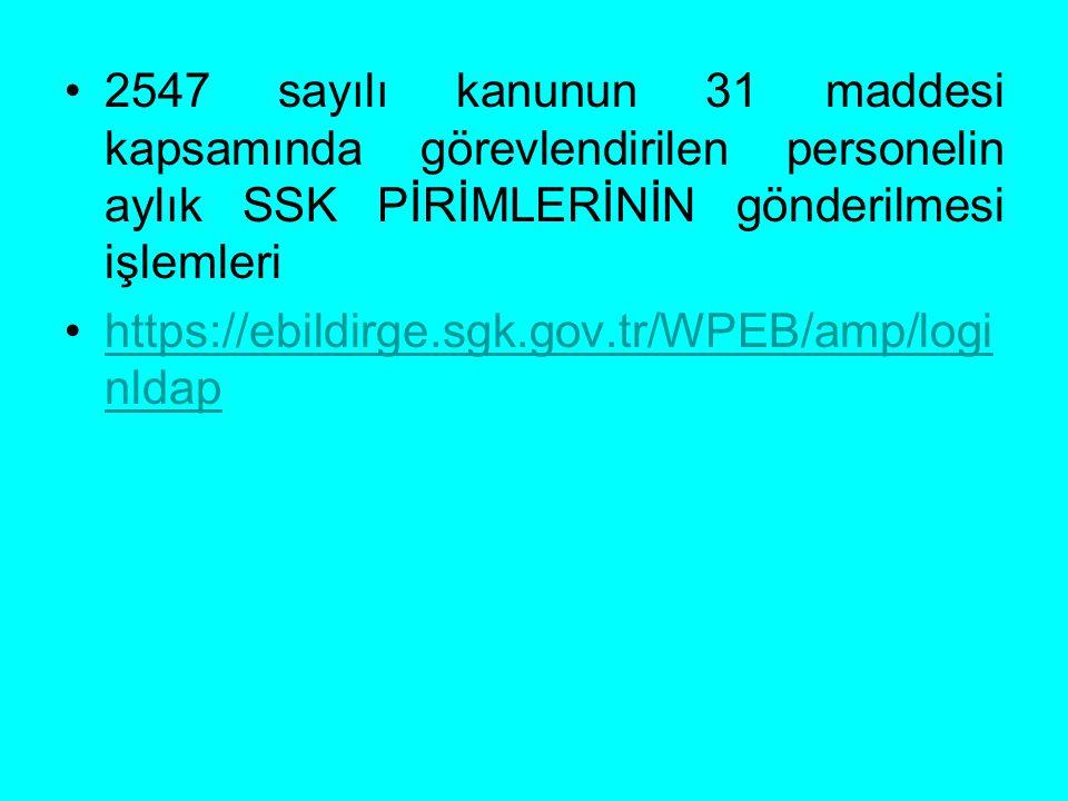 2547 sayılı kanunun 31 maddesi kapsamında görevlendirilen personelin aylık SSK PİRİMLERİNİN gönderilmesi işlemleri https://ebildirge.sgk.gov.tr/WPEB/a