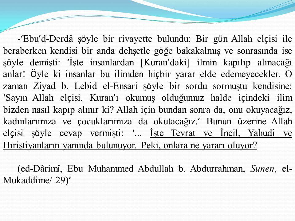 - ' Ebu ' d-Derdâ ş ö yle bir rivayette bulundu: Bir g ü n Allah el ç isi ile beraberken kendisi bir anda dehşetle g ö ğe bakakalmış ve sonrasında ise ş ö yle demişti: ' İşte insanlardan [Kuran ' daki] ilmin kapılıp alınacağı anlar.