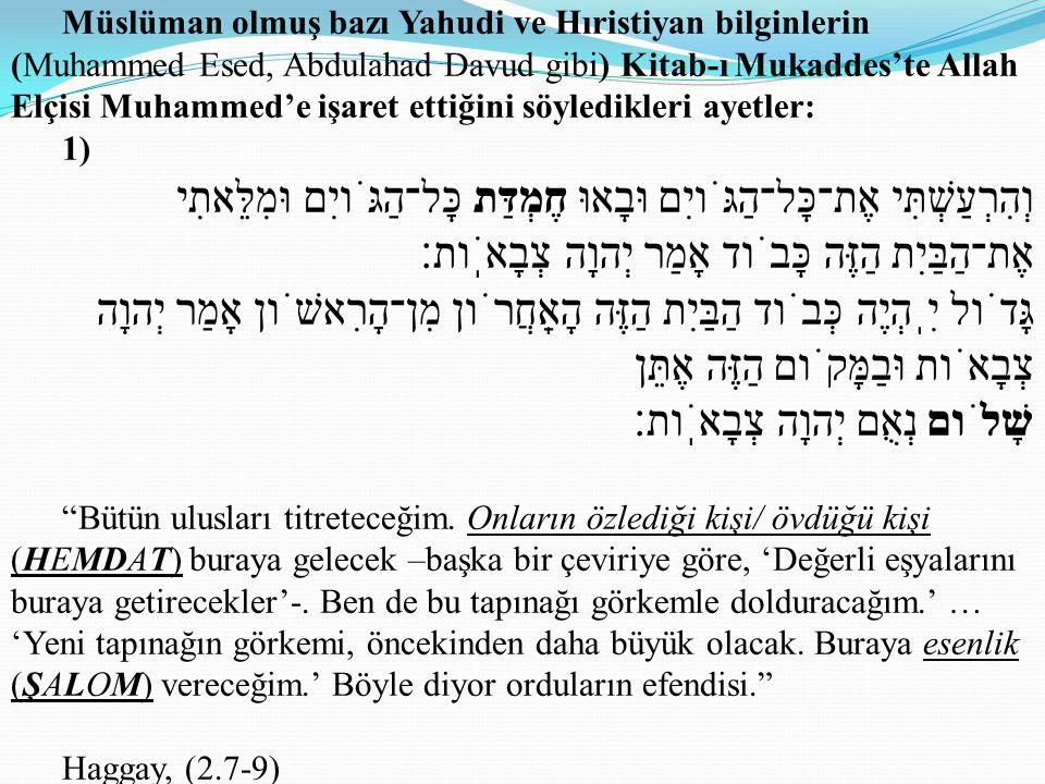 Müslüman olmuş bazı Yahudi ve Hıristiyan bilginlerin (Muhammed Esed, Abdulahad Davud gibi) Kitab-ı Mukaddes'te Allah Elçisi Muhammed'e işaret ettiğini söyledikleri ayetler: 1) וְהִרְעַשְׁתִּי אֶת־כָּל־הַגֹּויִם וּבָאוּ חֶמְדַּת כָּל־הַגֹּויִם וּמִלֵּאתִי אֶת־הַבַּיִת הַזֶּה כָּבֹוד אָמַר יְהוָה צְבָאֹֽות׃ גָּדֹול יִֽהְיֶה כְּבֹוד הַבַּיִת הַזֶּה הָאַֽחֲרֹון מִן־הָרִאשֹׁון אָמַר יְהוָה צְבָאֹות וּבַמָּקֹום הַזֶּה אֶתֵּן שָׁלֹום נְאֻם יְהוָה צְבָאֹֽות׃ Bütün ulusları titreteceğim.