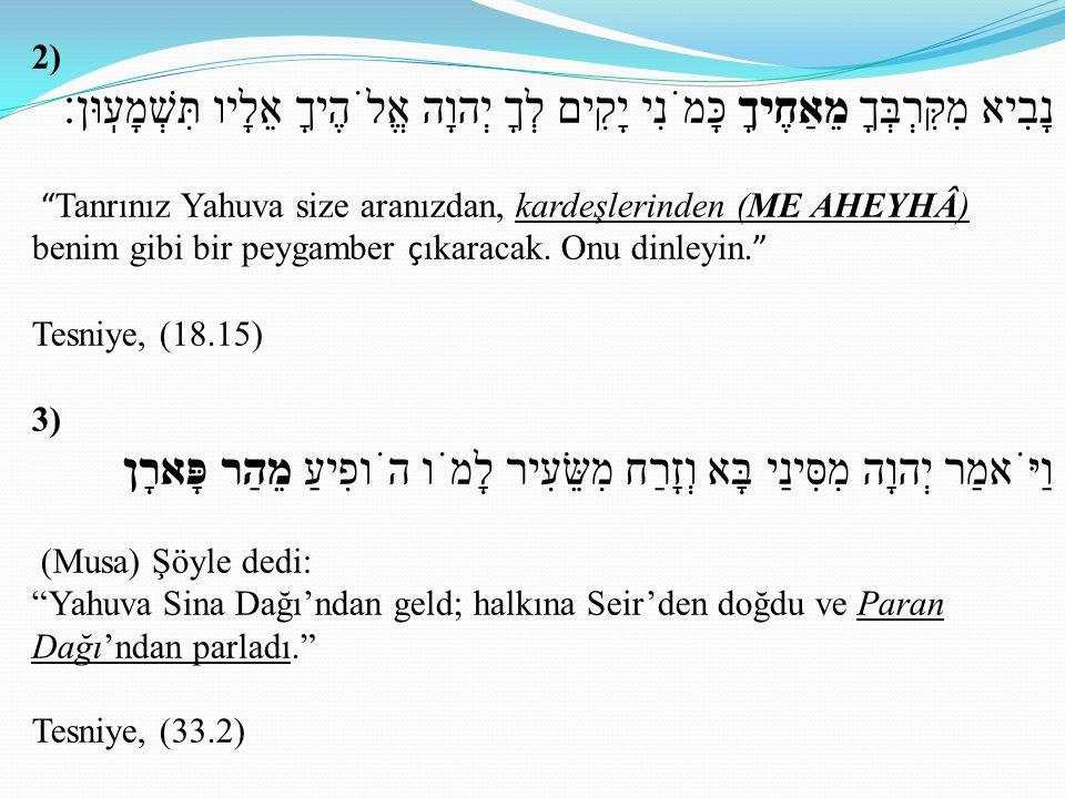 2) מֵאַחֶיךָ כָּמֹנִי יָקִים לְךָ יְהוָה אֱלֹהֶיךָ אֵלָיו תִּשְׁמָעֽוּן׃ מִקִּרְבְּךָ נָבִיא Tanrınız Yahuva size aranızdan, kardeşlerinden (ME AHEYHÂ) benim gibi bir peygamber ç ıkaracak.