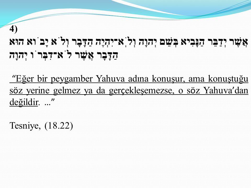 4) אֲשֶׁר יְדַבֵּר הַנָּבִיא בְּשֵׁם יְהוָה וְלֹֽא־יִהְיֶה הַדָּבָר וְלֹא יָבֹוא הוּא הַדָּבָר אֲשֶׁר לֹא־דִבְּרֹו יְהוָה Eğer bir peygamber Yahuva adına konuşur, ama konuştuğu s ö z yerine gelmez ya da ger ç ekleşemezse, o s ö z Yahuva ' dan değildir.