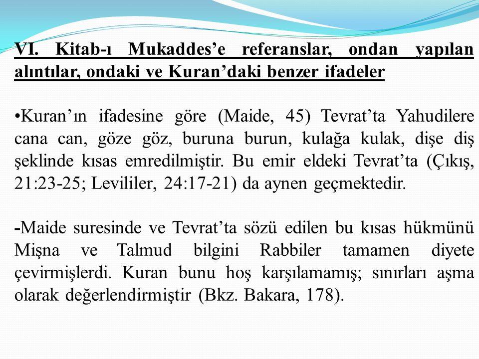 VI. Kitab-ı Mukaddes'e referanslar, ondan yapılan alıntılar, ondaki ve Kuran'daki benzer ifadeler Kuran'ın ifadesine göre (Maide, 45) Tevrat'ta Yahudi