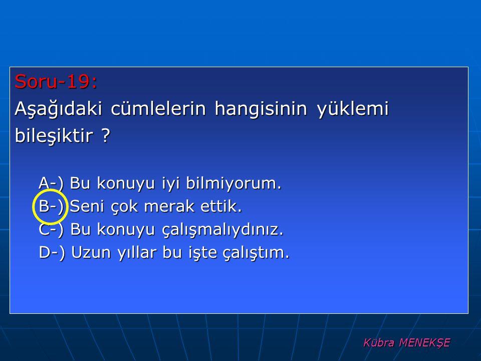 Kübra MENEKŞE Soru-19: Aşağıdaki cümlelerin hangisinin yüklemi bileşiktir ? A-) Bu konuyu iyi bilmiyorum. B-) Seni çok merak ettik. C-) Bu konuyu çalı