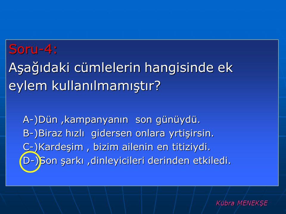 Kübra MENEKŞE Soru-4: Aşağıdaki cümlelerin hangisinde ek eylem kullanılmamıştır? A-)Dün,kampanyanın son günüydü. B-)Biraz hızlı gidersen onlara yrtişi
