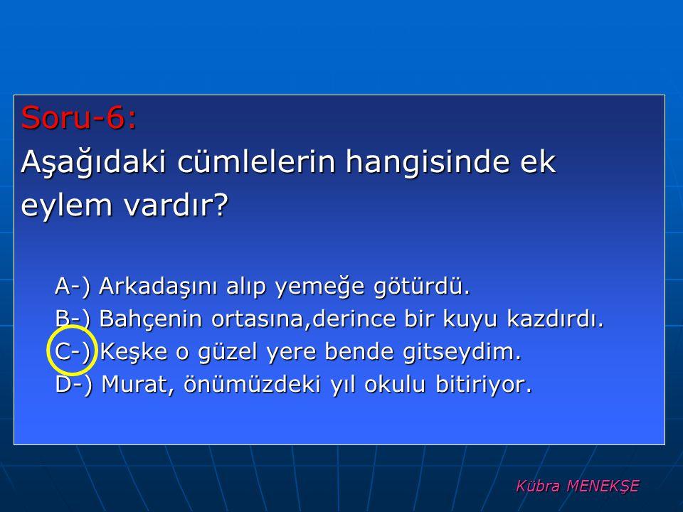 Kübra MENEKŞE Soru-6: Aşağıdaki cümlelerin hangisinde ek eylem vardır? A-) Arkadaşını alıp yemeğe götürdü. B-) Bahçenin ortasına,derince bir kuyu kazd