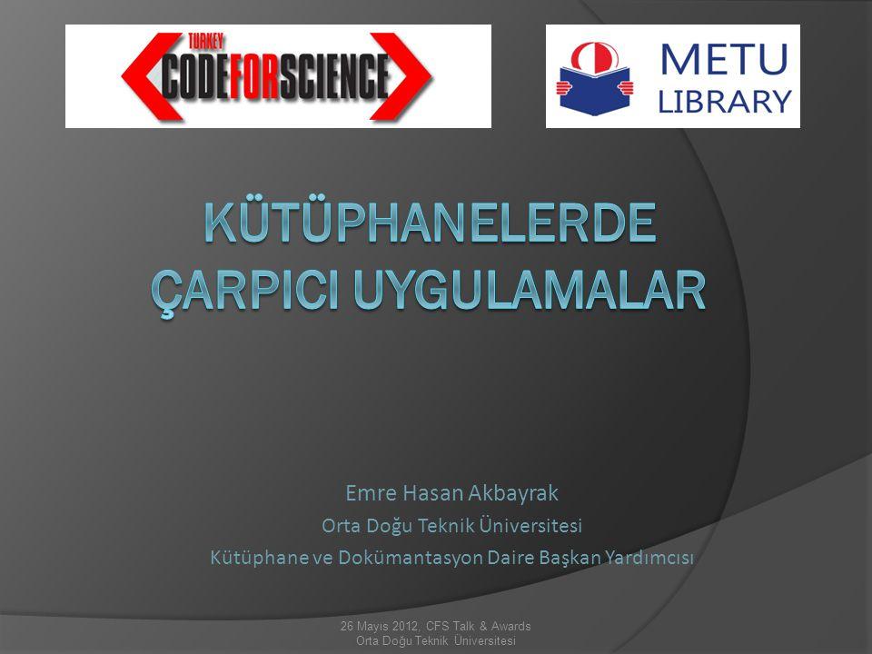 Emre Hasan Akbayrak Orta Doğu Teknik Üniversitesi Kütüphane ve Dokümantasyon Daire Başkan Yardımcısı 26 Mayıs 2012, CFS Talk & Awards Orta Doğu Teknik Üniversitesi