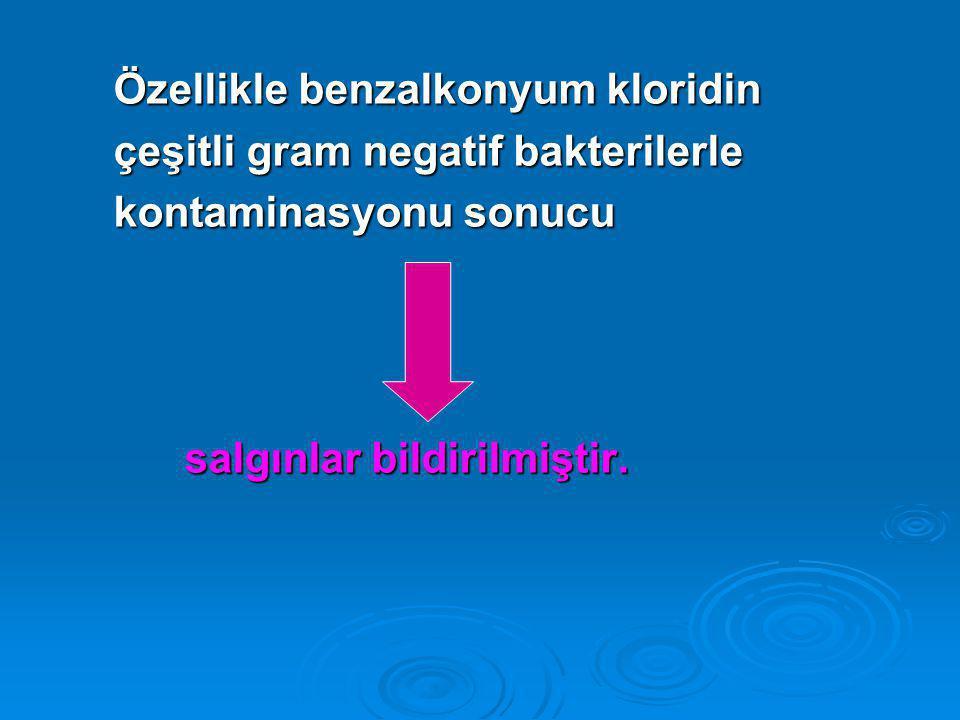 Özellikle benzalkonyum kloridin Özellikle benzalkonyum kloridin çeşitli gram negatif bakterilerle çeşitli gram negatif bakterilerle kontaminasyonu sonucu kontaminasyonu sonucu salgınlar bildirilmiştir.