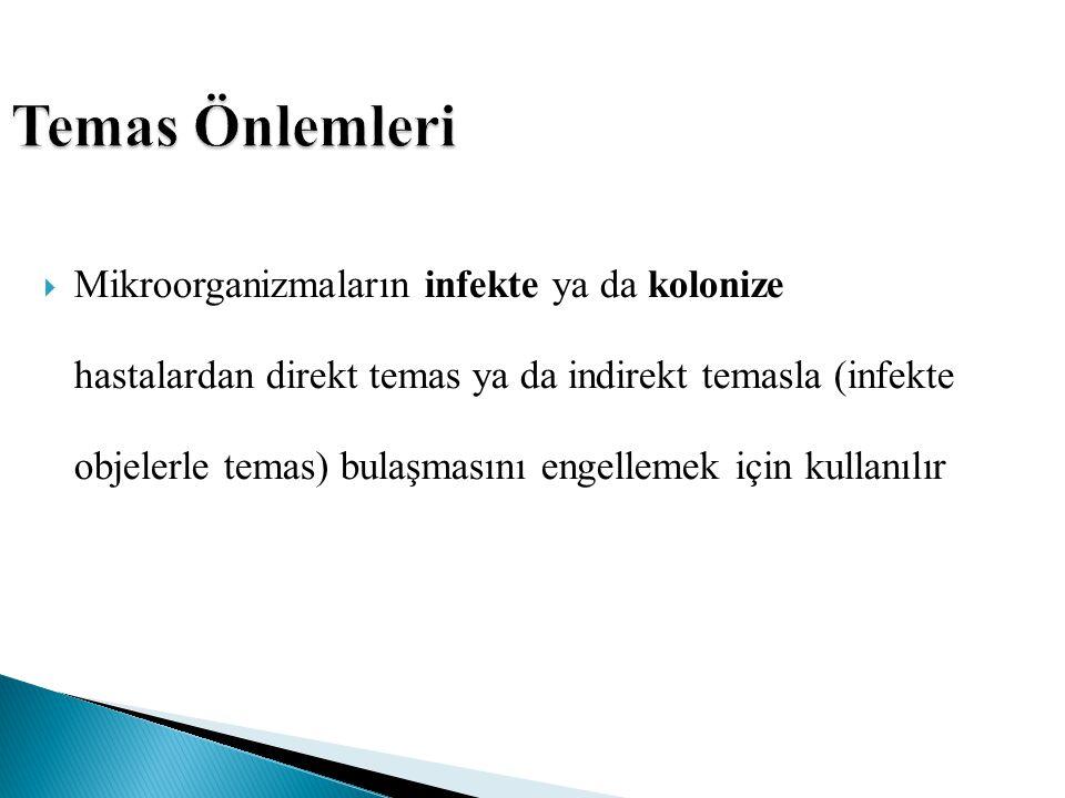 Temas Önlemleri  Mikroorganizmaların infekte ya da kolonize hastalardan direkt temas ya da indirekt temasla (infekte objelerle temas) bulaşmasını eng