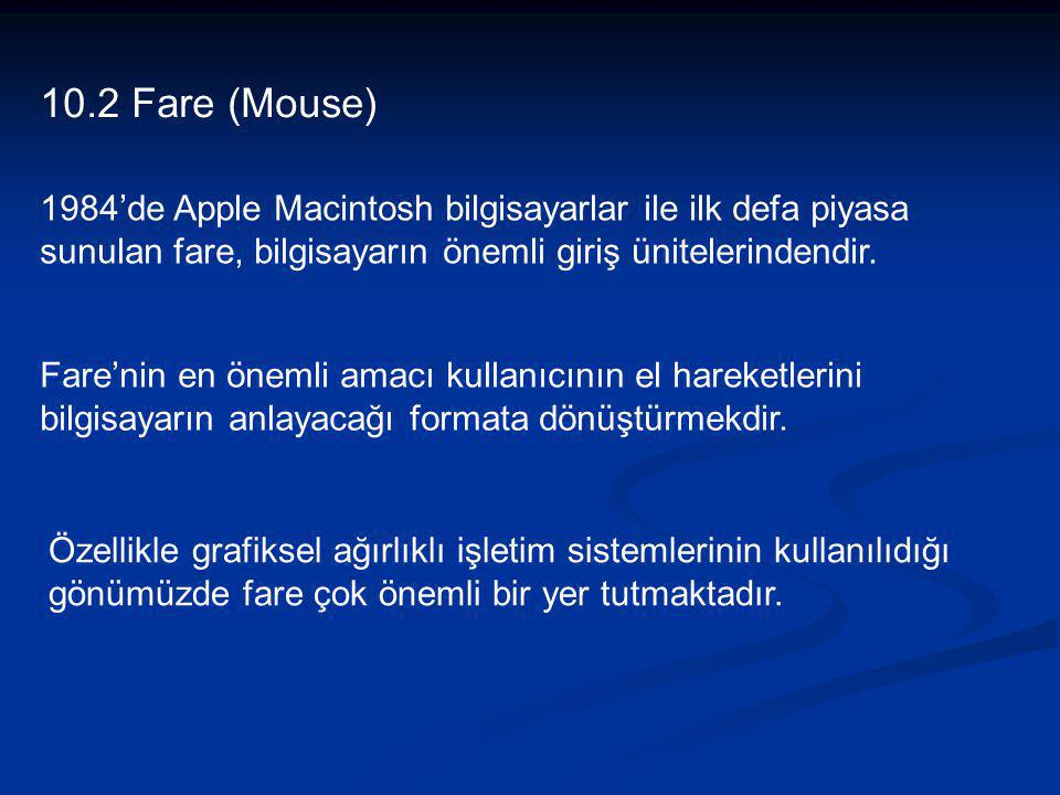 10.2 Fare (Mouse) 1984'de Apple Macintosh bilgisayarlar ile ilk defa piyasa sunulan fare, bilgisayarın önemli giriş ünitelerindendir. Fare'nin en önem