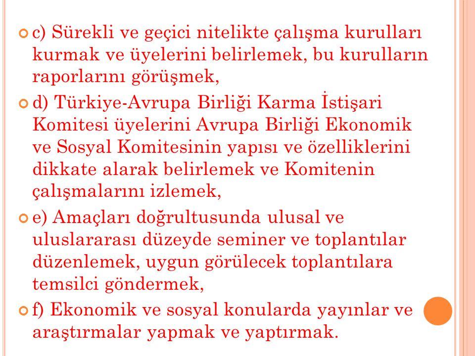 c) Sürekli ve geçici nitelikte çalışma kurulları kurmak ve üyelerini belirlemek, bu kurulların raporlarını görüşmek, d) Türkiye-Avrupa Birliği Karma İstişari Komitesi üyelerini Avrupa Birliği Ekonomik ve Sosyal Komitesinin yapısı ve özelliklerini dikkate alarak belirlemek ve Komitenin çalışmalarını izlemek, e) Amaçları doğrultusunda ulusal ve uluslararası düzeyde seminer ve toplantılar düzenlemek, uygun görülecek toplantılara temsilci göndermek, f) Ekonomik ve sosyal konularda yayınlar ve araştırmalar yapmak ve yaptırmak.
