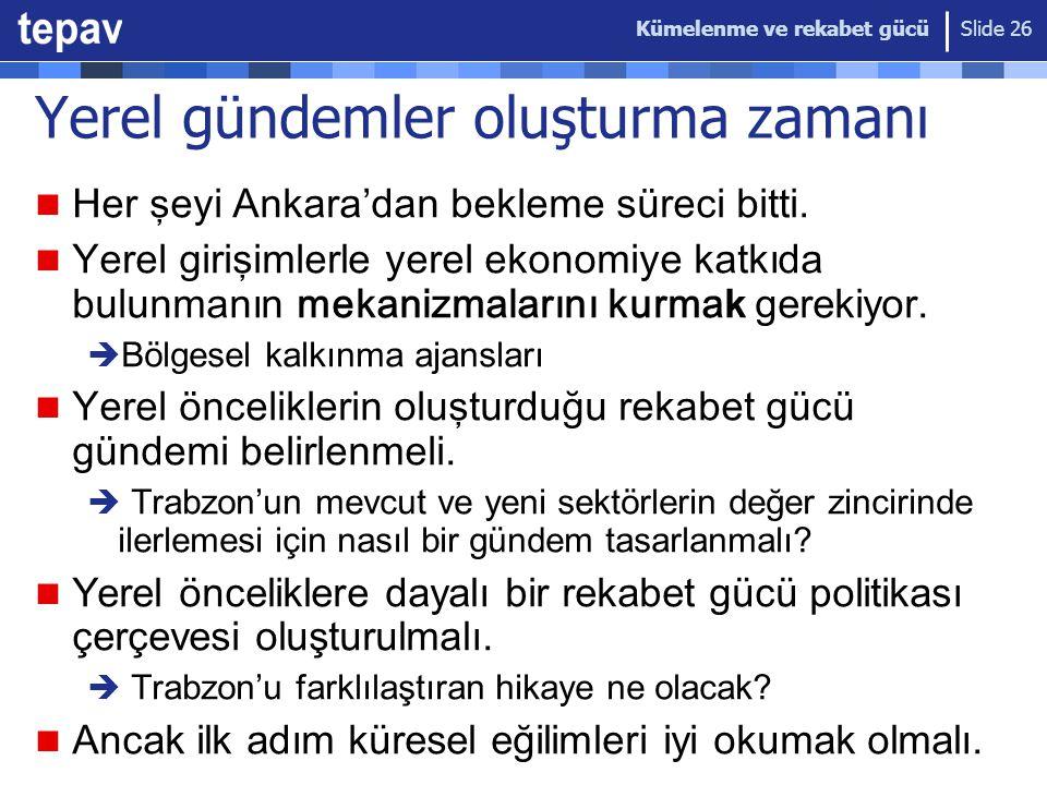 Kümelenme ve rekabet gücü Slide 26 Yerel gündemler oluşturma zamanı Her şeyi Ankara'dan bekleme süreci bitti. Yerel girişimler le yerel ekonomiye katk