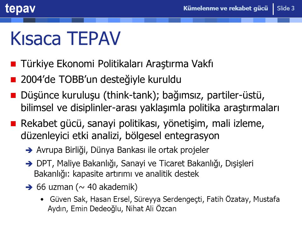 Kümelenme ve rekabet gücü Slide 3 Kısaca TEPAV Türkiye Ekonomi Politikaları Araştırma Vakfı 2004'de TOBB'un desteğiyle kuruldu Düşünce kuruluşu (think