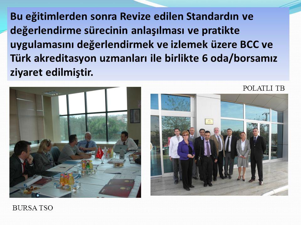 Bu eğitimlerden sonra Revize edilen Standardın ve değerlendirme sürecinin anlaşılması ve pratikte uygulamasını değerlendirmek ve izlemek üzere BCC ve Türk akreditasyon uzmanları ile birlikte 6 oda/borsamız ziyaret edilmiştir.