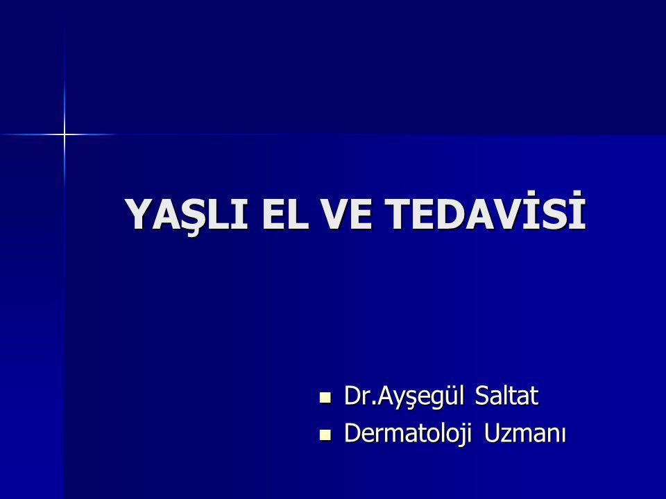 YAŞLI EL VE TEDAVİSİ Dr.Ayşegül Saltat Dr.Ayşegül Saltat Dermatoloji Uzmanı Dermatoloji Uzmanı