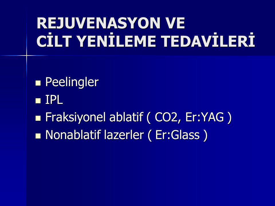 REJUVENASYON VE CİLT YENİLEME TEDAVİLERİ Peelingler Peelingler IPL IPL Fraksiyonel ablatif ( CO2, Er:YAG ) Fraksiyonel ablatif ( CO2, Er:YAG ) Nonablatif lazerler ( Er:Glass ) Nonablatif lazerler ( Er:Glass )