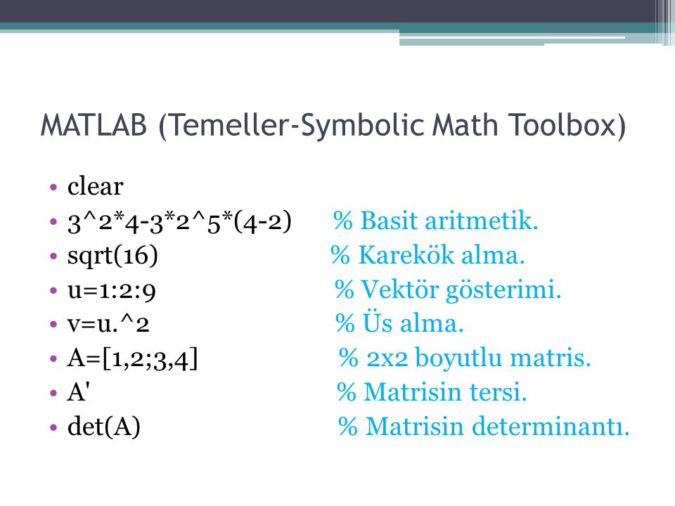 MATLAB (Temeller-Symbolic Math Toolbox) clear 3^2*4-3*2^5*(4-2) % Basit aritmetik. sqrt(16) % Karekök alma. u=1:2:9 % Vektör gösterimi. v=u.^2 % Üs al
