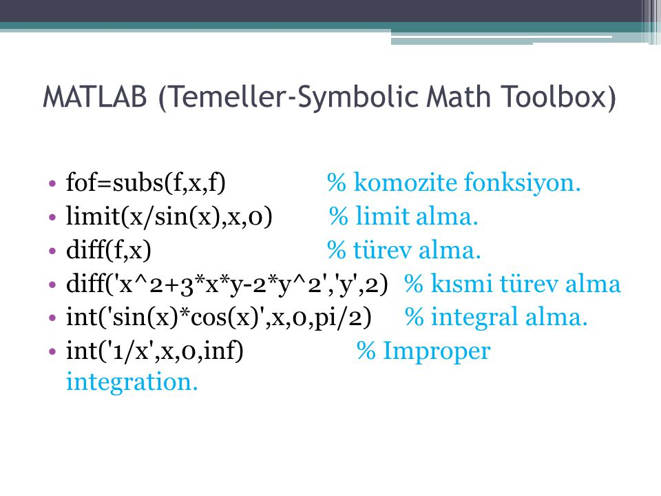 MATLAB (Temeller-Symbolic Math Toolbox) fof=subs(f,x,f) % komozite fonksiyon. limit(x/sin(x),x,0) % limit alma. diff(f,x) % türev alma. diff('x^2+3*x*
