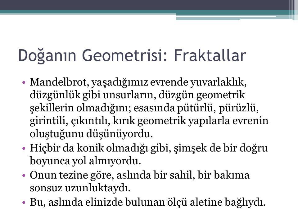 Doğanın Geometrisi: Fraktallar Mandelbrot, yaşadığımız evrende yuvarlaklık, düzgünlük gibi unsurların, düzgün geometrik şekillerin olmadığını; esasınd
