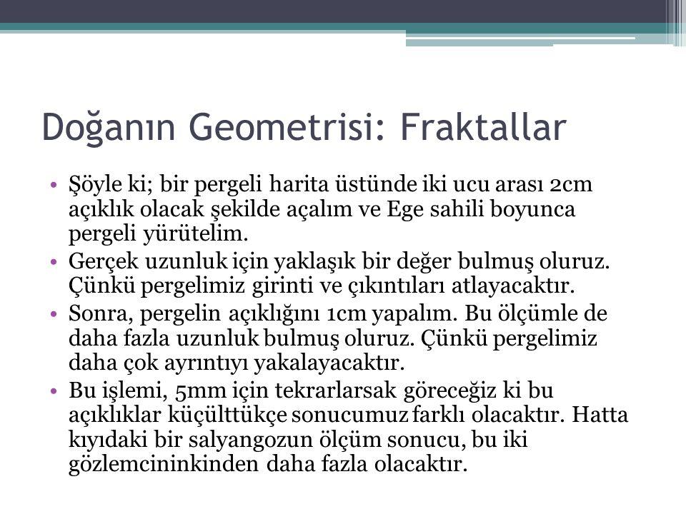 Doğanın Geometrisi: Fraktallar Şöyle ki; bir pergeli harita üstünde iki ucu arası 2cm açıklık olacak şekilde açalım ve Ege sahili boyunca pergeli yürü